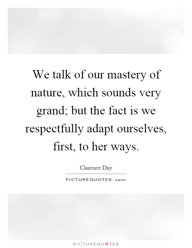We talk of our mastery of nature, which sounds very grand; but the fact is we respectfully adapt ourselves, first, to her ways Picture Quote #1