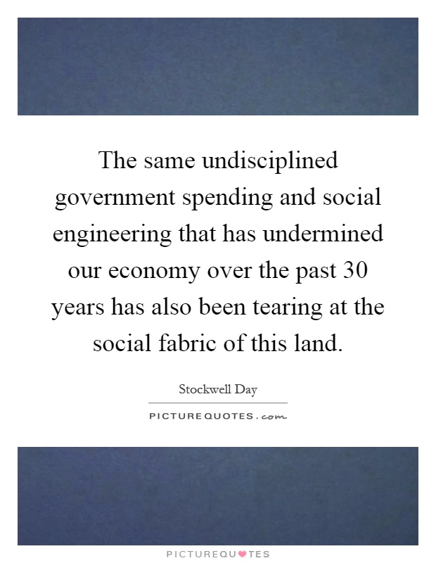 The same undisciplined government spending and social engineering that has undermined our economy over the past 30 years has also been tearing at the social fabric of this land Picture Quote #1