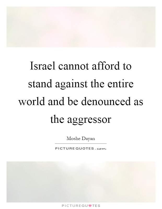 Israel cannot afford to stand against the entire world and be denounced as the aggressor Picture Quote #1