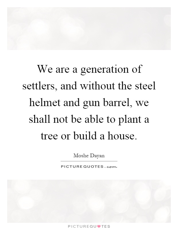 We are a generation of settlers, and without the steel helmet and gun barrel, we shall not be able to plant a tree or build a house Picture Quote #1