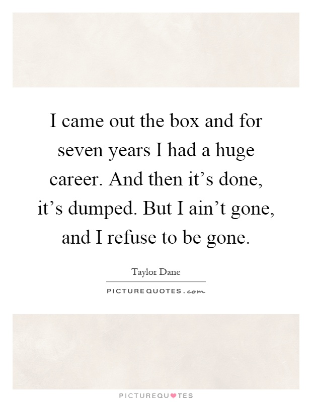 I came out the box and for seven years I had a huge career. And then it's done, it's dumped. But I ain't gone, and I refuse to be gone Picture Quote #1