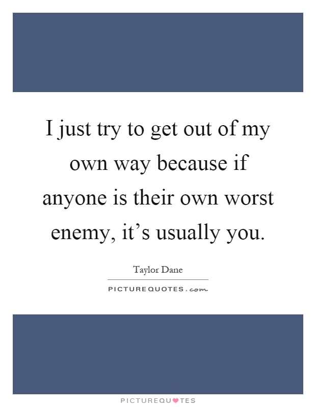 I just try to get out of my own way because if anyone is their own worst enemy, it's usually you Picture Quote #1