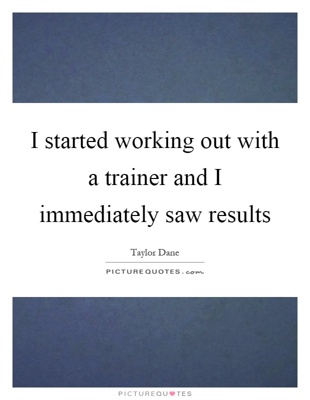 I started working out with a trainer and I immediately saw results Picture Quote #1