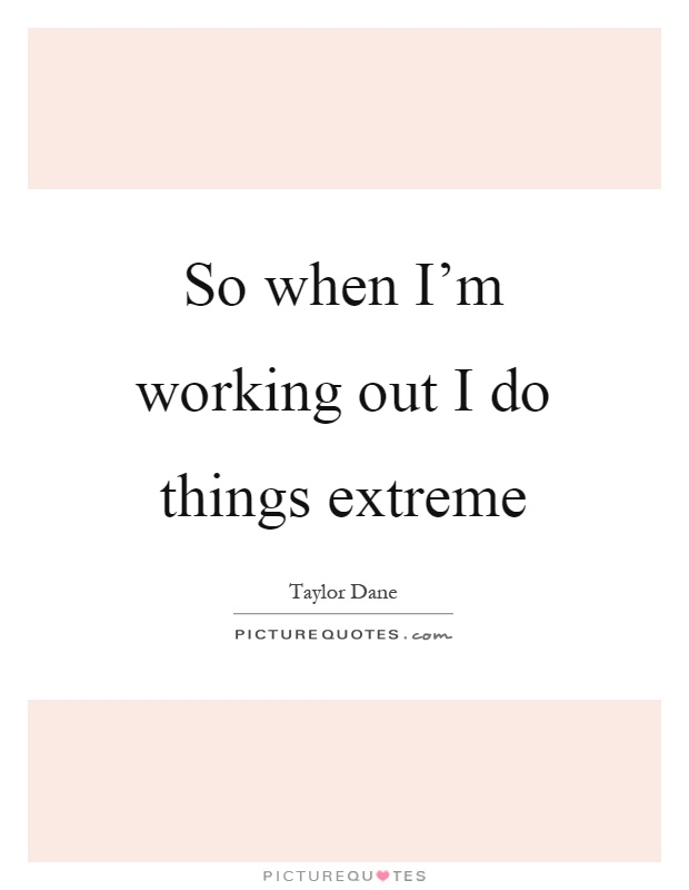 So when I'm working out I do things extreme Picture Quote #1