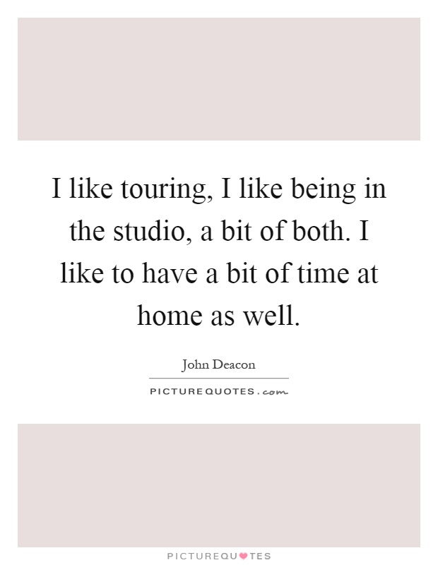 I like touring, I like being in the studio, a bit of both. I like to have a bit of time at home as well Picture Quote #1