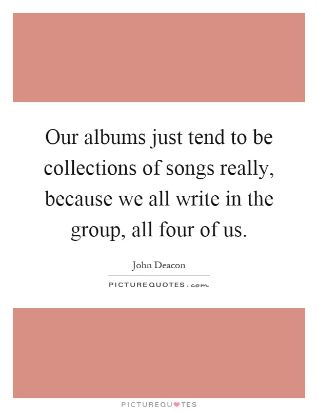 Our albums just tend to be collections of songs really, because we all write in the group, all four of us Picture Quote #1