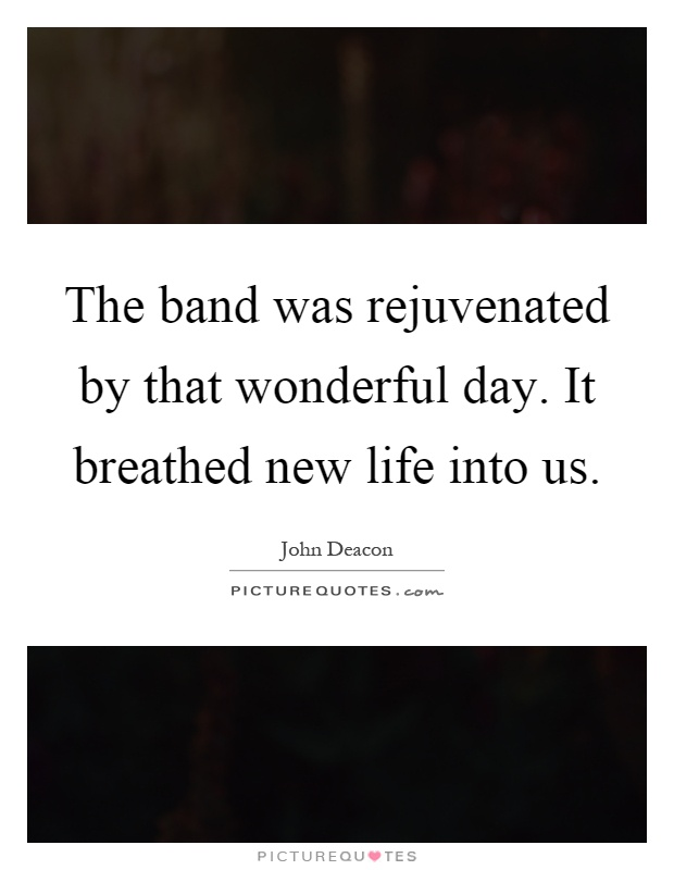 The band was rejuvenated by that wonderful day. It breathed new life into us Picture Quote #1