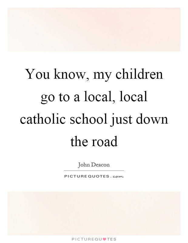 You know, my children go to a local, local catholic school just down the road Picture Quote #1