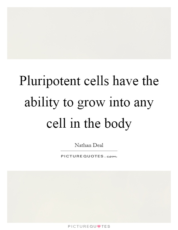 Pluripotent cells have the ability to grow into any cell in the body Picture Quote #1