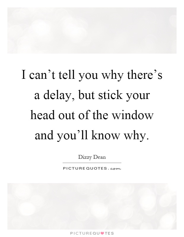 I can't tell you why there's a delay, but stick your head out of the window and you'll know why Picture Quote #1