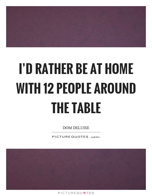 I'd rather be at home with 12 people around the table Picture Quote #1