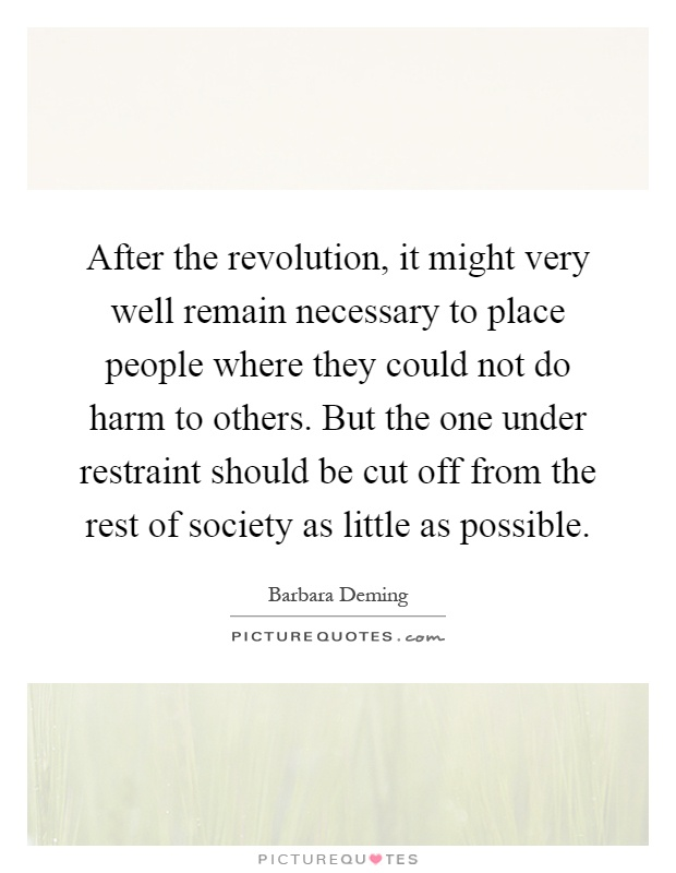 After the revolution, it might very well remain necessary to place people where they could not do harm to others. But the one under restraint should be cut off from the rest of society as little as possible Picture Quote #1