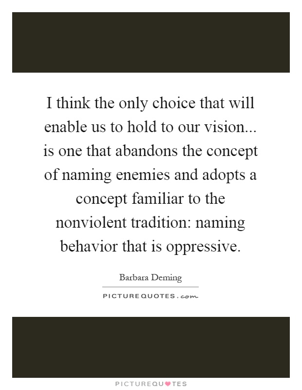 I think the only choice that will enable us to hold to our vision... is one that abandons the concept of naming enemies and adopts a concept familiar to the nonviolent tradition: naming behavior that is oppressive Picture Quote #1