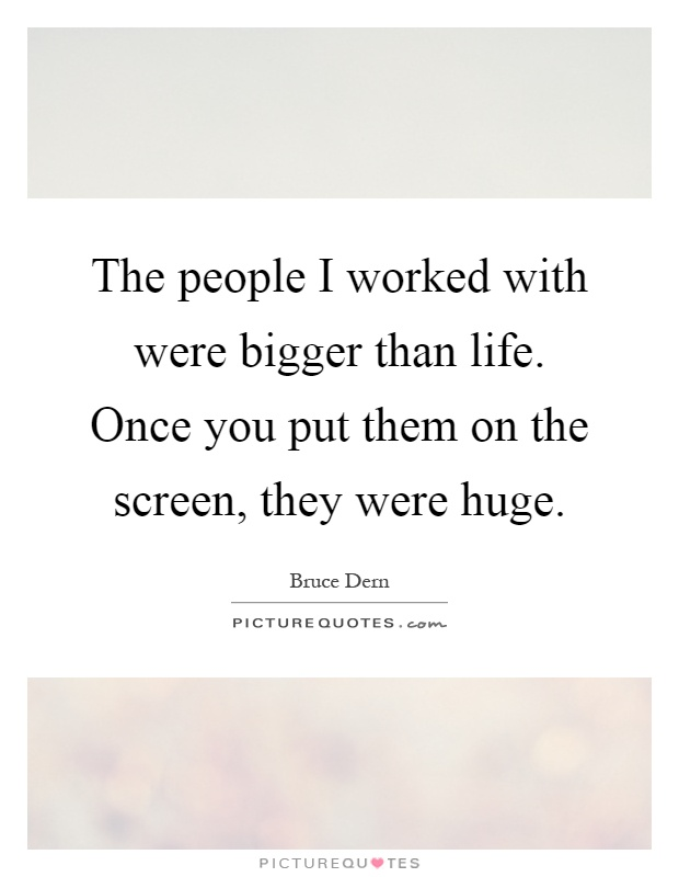 The people I worked with were bigger than life. Once you put them on the screen, they were huge Picture Quote #1