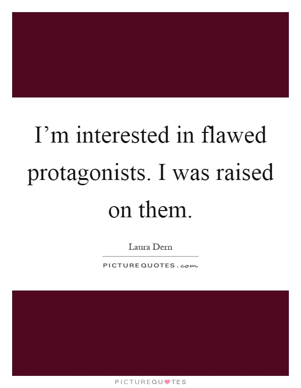 I'm interested in flawed protagonists. I was raised on them Picture Quote #1