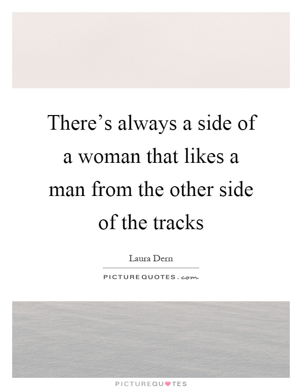 There's always a side of a woman that likes a man from the other side of the tracks Picture Quote #1