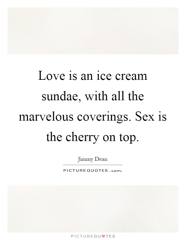 Love is an ice cream sundae, with all the marvelous coverings. Sex is the cherry on top Picture Quote #1