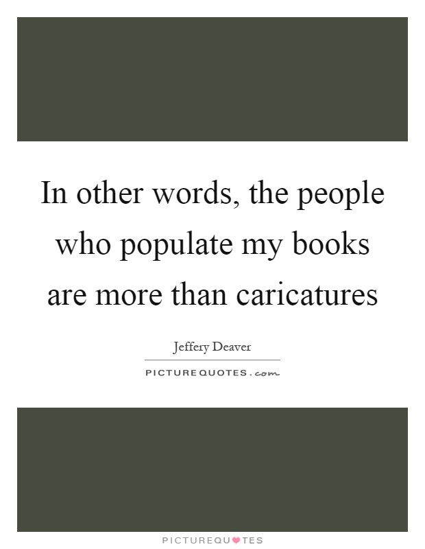In other words, the people who populate my books are more than caricatures Picture Quote #1