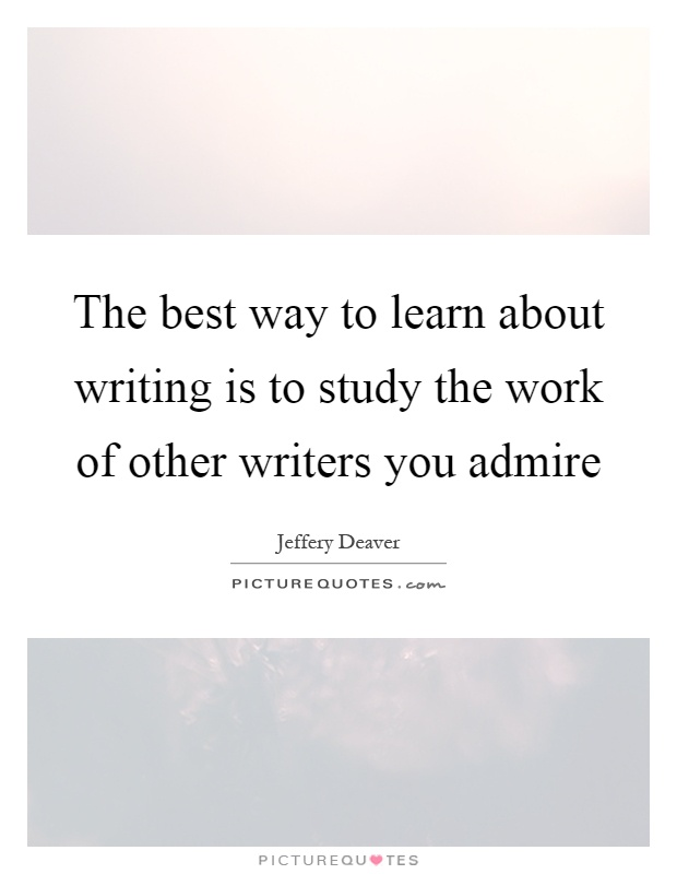 The best way to learn about writing is to study the work of other writers you admire Picture Quote #1