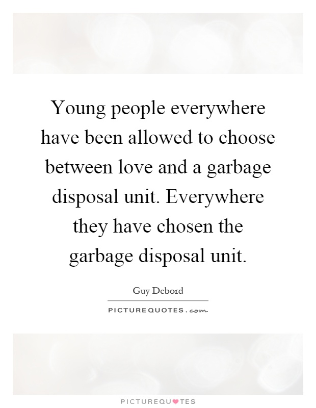 Young people everywhere have been allowed to choose between love and a garbage disposal unit. Everywhere they have chosen the garbage disposal unit Picture Quote #1