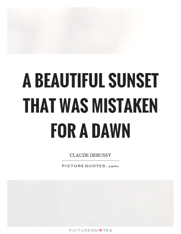 A beautiful sunset that was mistaken for a dawn Picture Quote #1