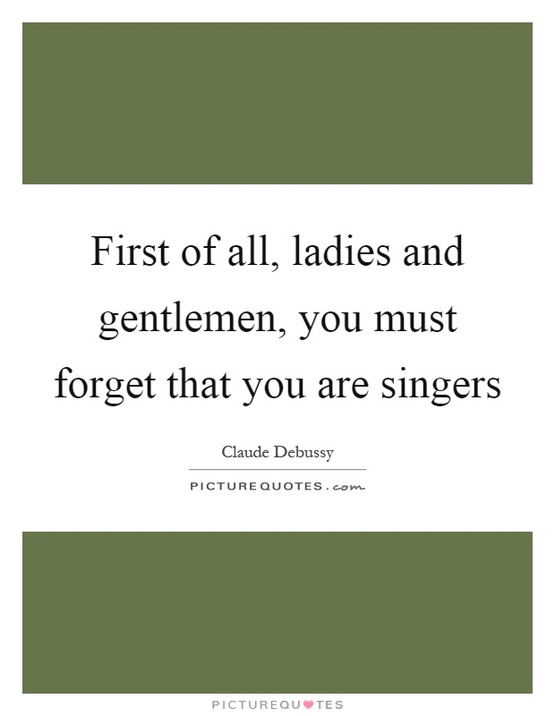 First of all, ladies and gentlemen, you must forget that you are singers Picture Quote #1