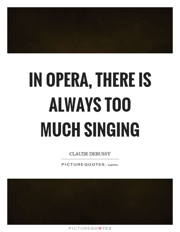 In opera, there is always too much singing Picture Quote #1