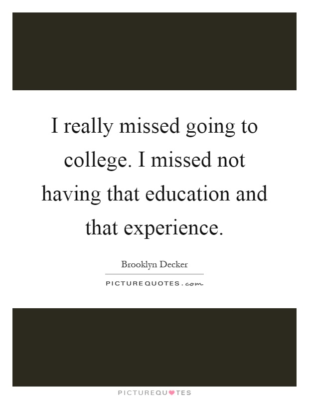 I really missed going to college. I missed not having that education and that experience Picture Quote #1