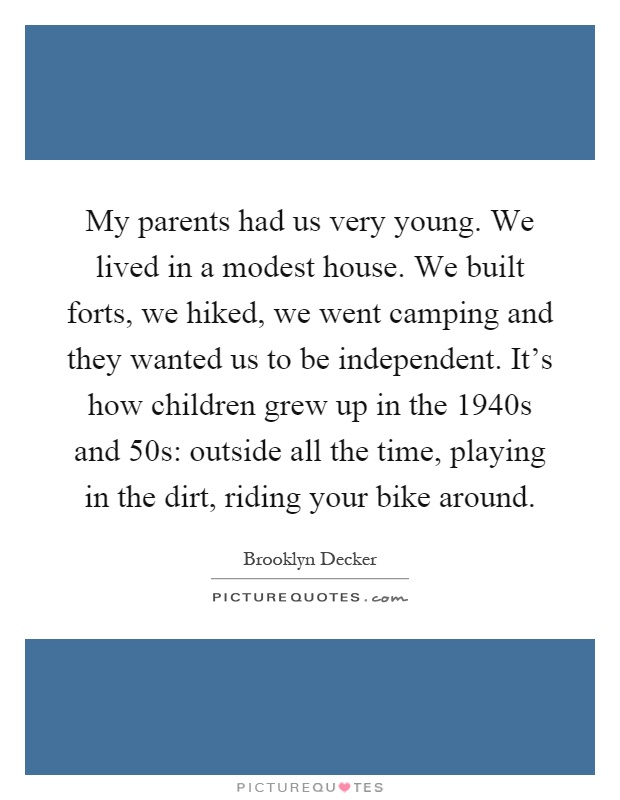 My parents had us very young. We lived in a modest house. We built forts, we hiked, we went camping and they wanted us to be independent. It's how children grew up in the 1940s and 50s: outside all the time, playing in the dirt, riding your bike around Picture Quote #1