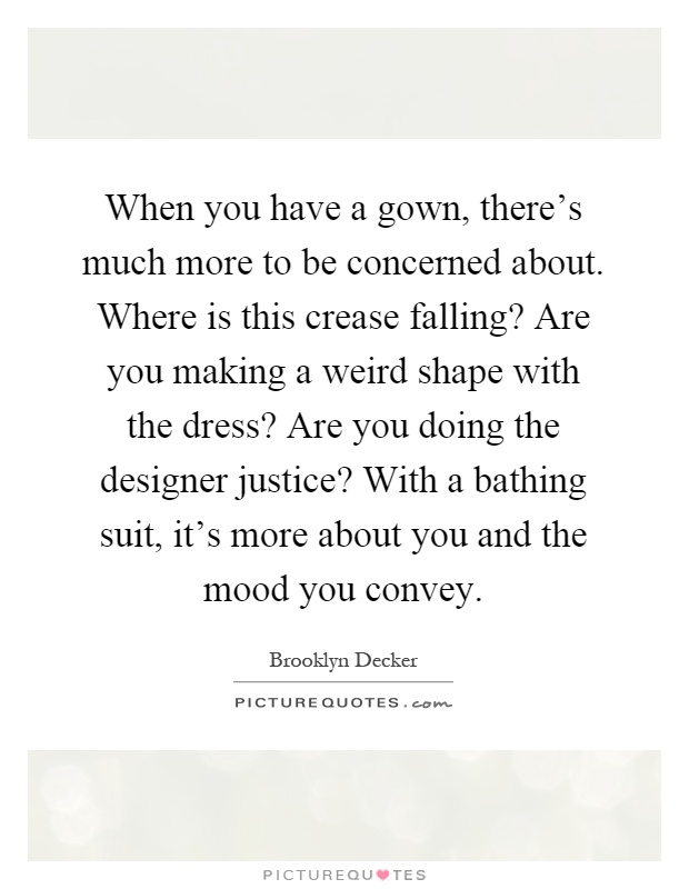 When you have a gown, there's much more to be concerned about. Where is this crease falling? Are you making a weird shape with the dress? Are you doing the designer justice? With a bathing suit, it's more about you and the mood you convey Picture Quote #1