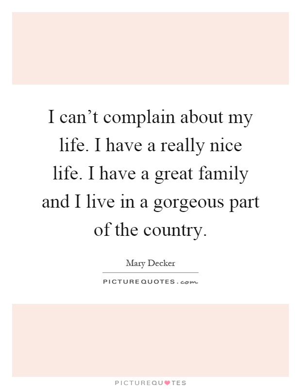 I can't complain about my life. I have a really nice life. I have a great family and I live in a gorgeous part of the country Picture Quote #1