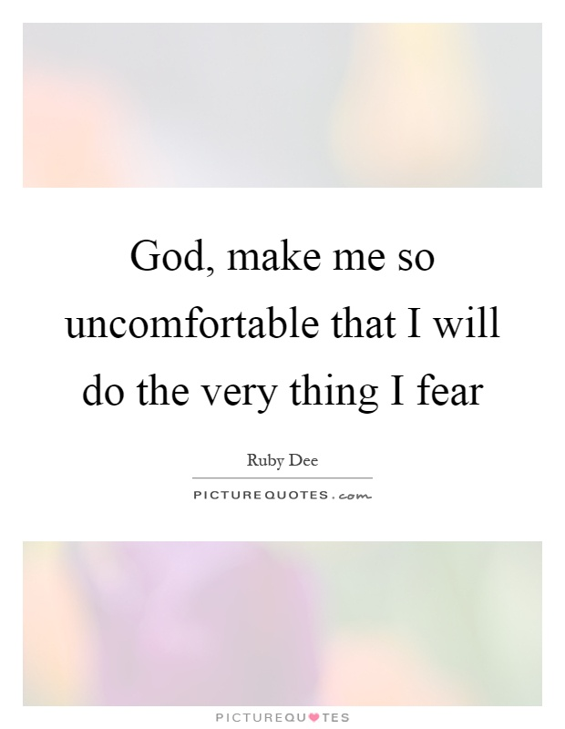 God, make me so uncomfortable that I will do the very thing I fear Picture Quote #1