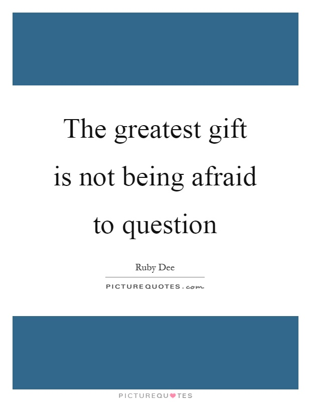 The greatest gift is not being afraid to question Picture Quote #1