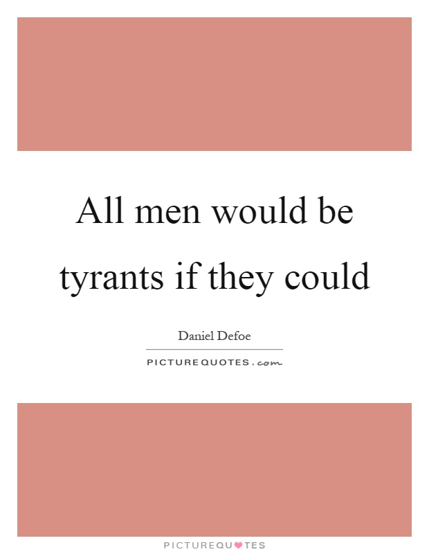 All men would be tyrants if they could Picture Quote #1