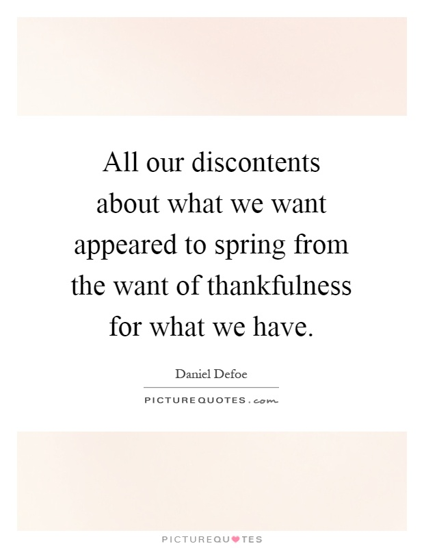 All our discontents about what we want appeared to spring from the want of thankfulness for what we have Picture Quote #1