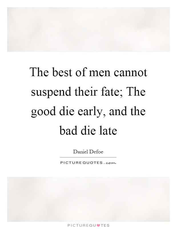 The best of men cannot suspend their fate; The good die early, and the bad die late Picture Quote #1