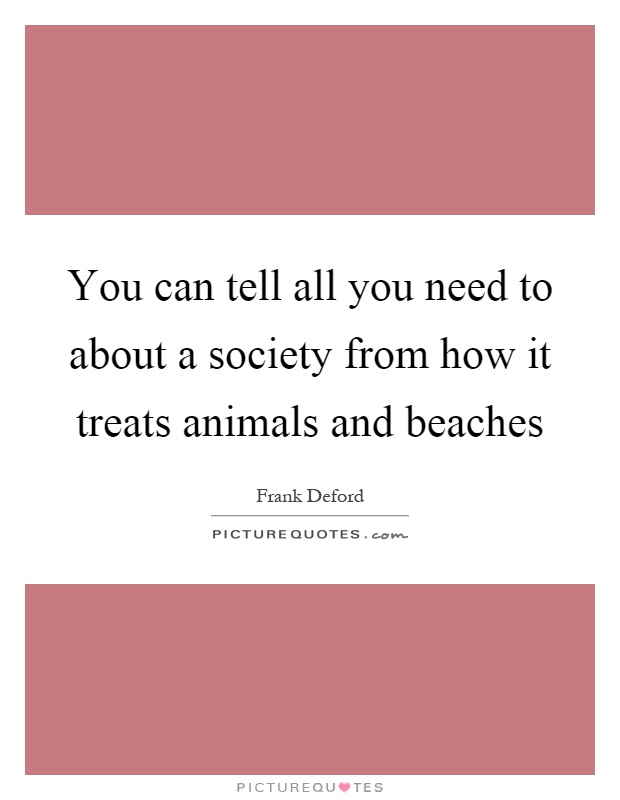 You can tell all you need to about a society from how it treats animals and beaches Picture Quote #1