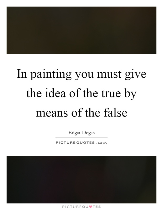 In painting you must give the idea of the true by means of the false Picture Quote #1