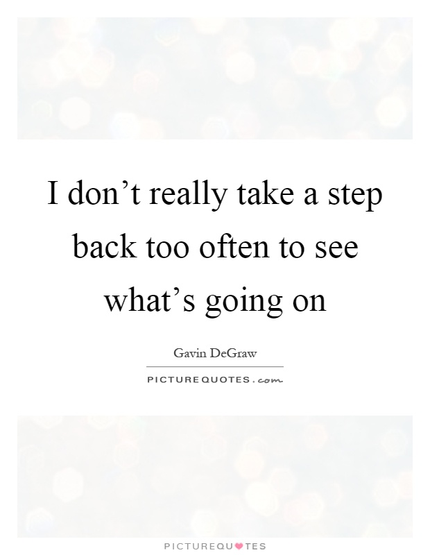 Quotes About Taking A Step Back In Relationships: I Don't Really Take A Step Back Too Often To See What's
