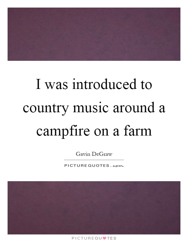 I was introduced to country music around a campfire on a farm Picture Quote #1