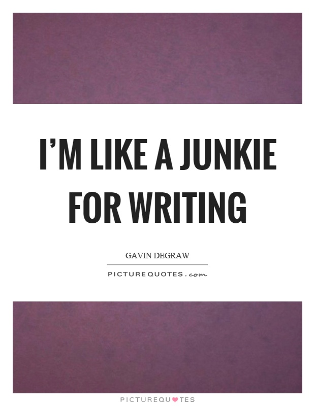 I'm like a junkie for writing Picture Quote #1