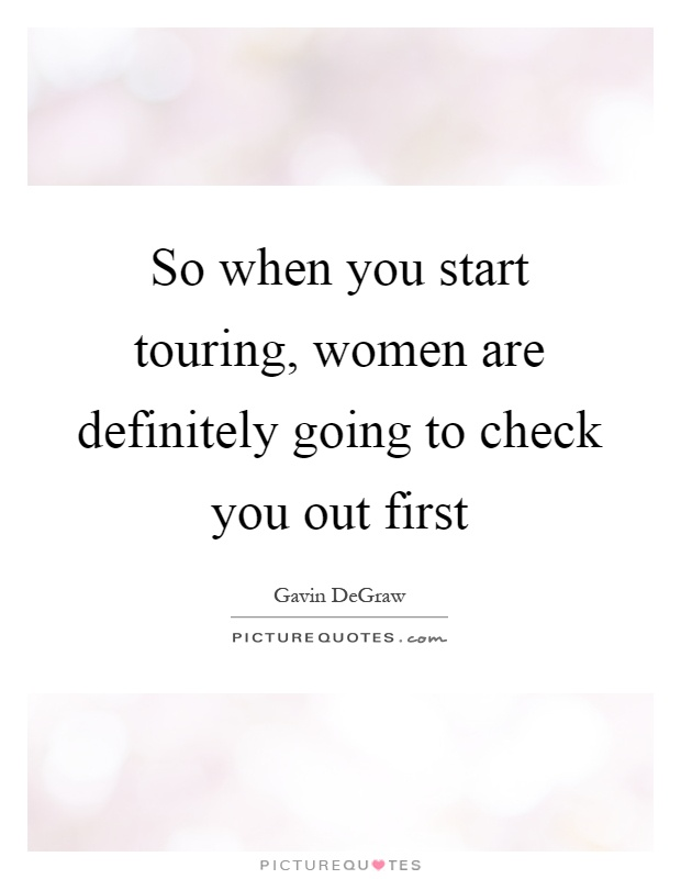 So when you start touring, women are definitely going to check you out first Picture Quote #1