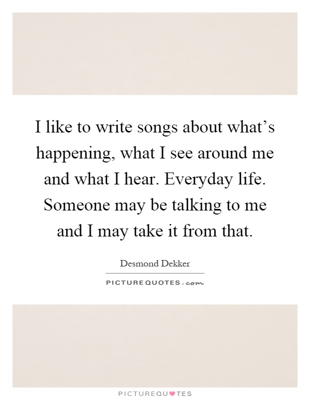 I like to write songs about what's happening, what I see around me and what I hear. Everyday life. Someone may be talking to me and I may take it from that Picture Quote #1