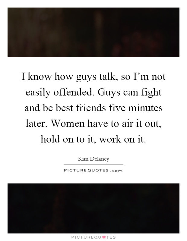 I know how guys talk, so I'm not easily offended. Guys can fight and be best friends five minutes later. Women have to air it out, hold on to it, work on it Picture Quote #1