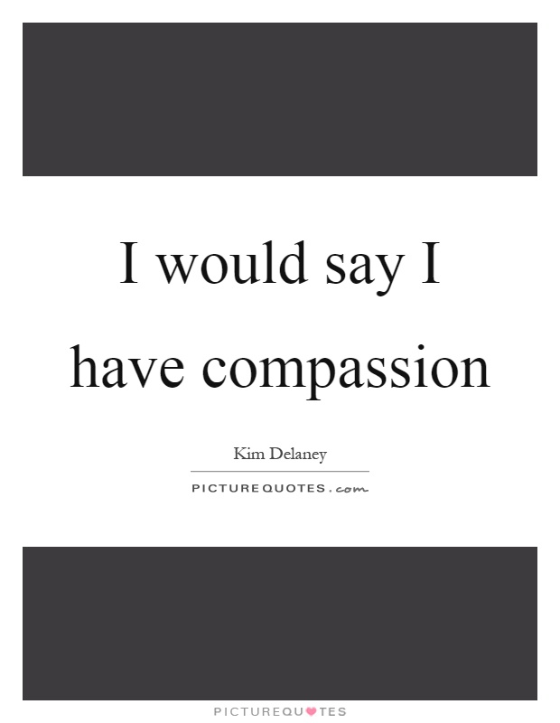 I would say I have compassion Picture Quote #1