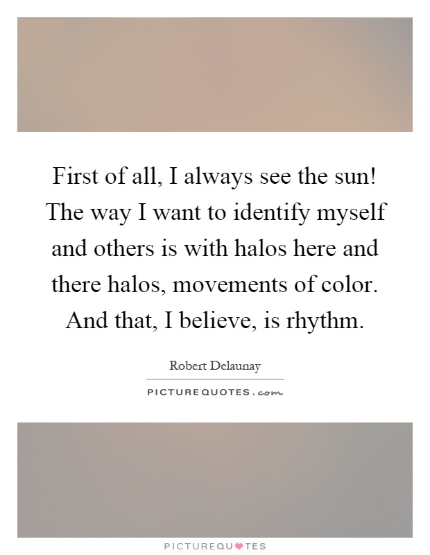 First of all, I always see the sun! The way I want to identify myself and others is with halos here and there halos, movements of color. And that, I believe, is rhythm Picture Quote #1