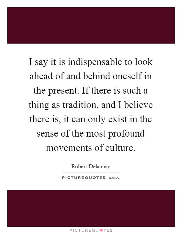 I say it is indispensable to look ahead of and behind oneself in the present. If there is such a thing as tradition, and I believe there is, it can only exist in the sense of the most profound movements of culture Picture Quote #1