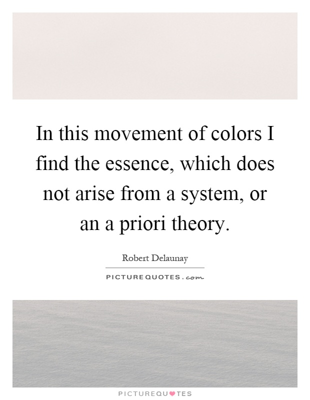 In this movement of colors I find the essence, which does not arise from a system, or an a priori theory Picture Quote #1