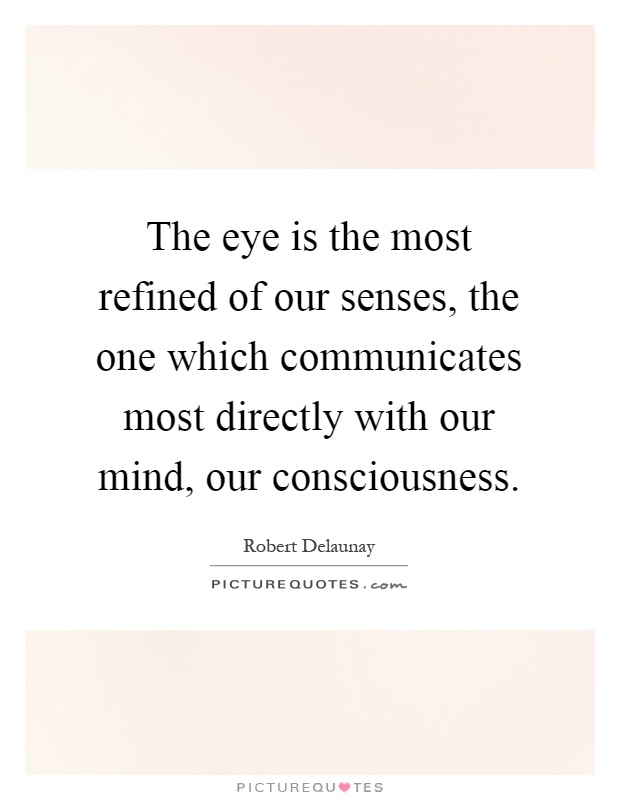 The eye is the most refined of our senses, the one which communicates most directly with our mind, our consciousness Picture Quote #1