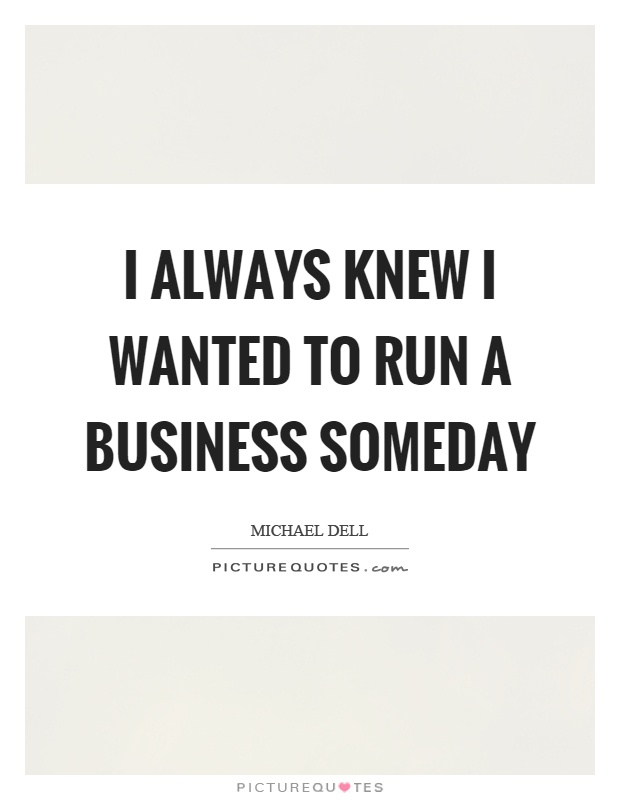 I always knew I wanted to run a business someday Picture Quote #1